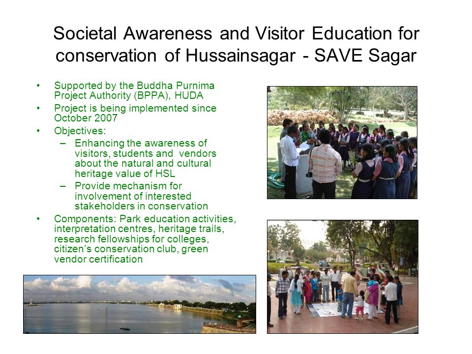 Societal Awareness and Visitor Education for conservation of Hussainsagar - SAVE Sagar Supported by the Buddha Purnima Project Authority (BPPA), HUDA Project is being implemented since October 2007 Objectives: –Enhancing the awareness of visitors, students and vendors about the natural and cultural heritage value of HSL –Provide mechanism for involvement of interested stakeholders in conservation Components: Park education activities, interpretation centres, heritage trails, research fellowships for colleges, citizen's conservation club, green vendor certification