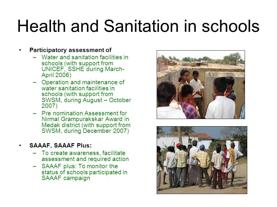 Health and Sanitation in schools Participatory assessment of –Water and sanitation facilities in schools (with support from UNICEF, SSHE during March- April 2006) –Operation and maintenance of water sanitation facilities in schools (with support from SWSM, during August – October 2007) –Pre nomination Assessment for Nirmal Grampurakskar Award in Medak district (with support from SWSM, during December 2007) SAAAF, SAAAF Plus: –To create awareness, facilitate assessment and required action –SAAAF plus: To monitor the status of schools participated in SAAAF campaign