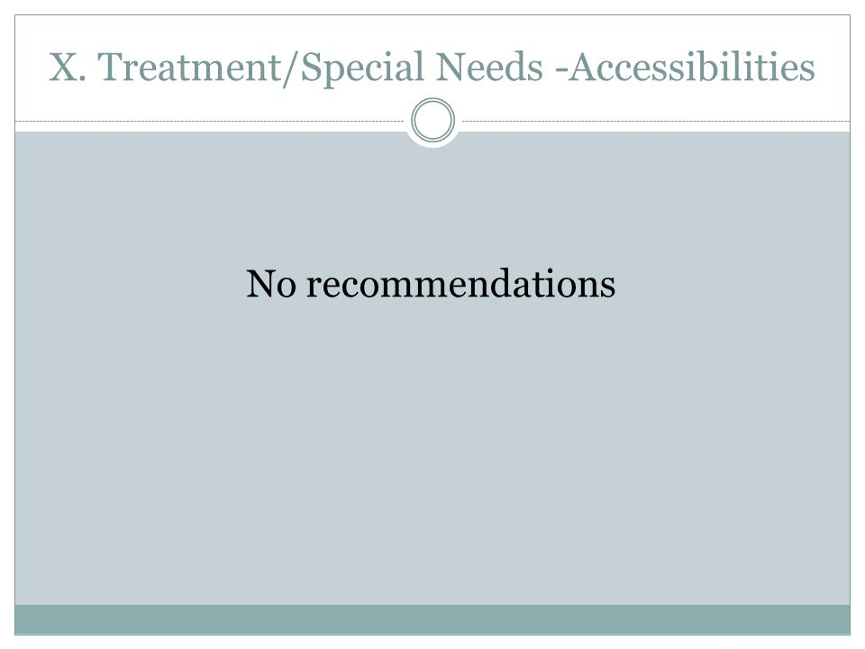 X. Treatment/Special Needs -Accessibilities No recommendations