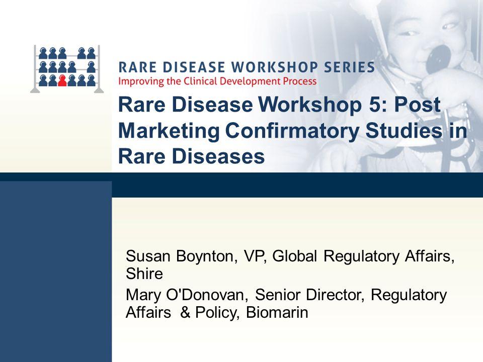 Rare Disease Workshop 5: Post Marketing Confirmatory Studies in Rare Diseases Susan Boynton, VP, Global Regulatory Affairs, Shire Mary O'Donovan, Seni