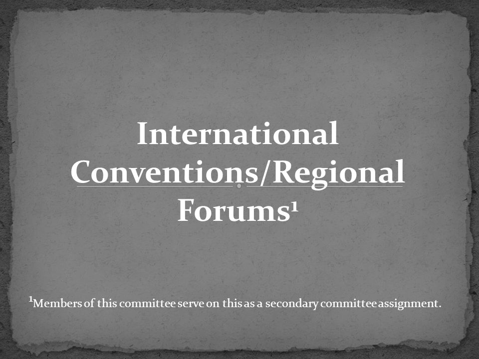 International Conventions/Regional Forums 1 1 Members of this committee serve on this as a secondary committee assignment.