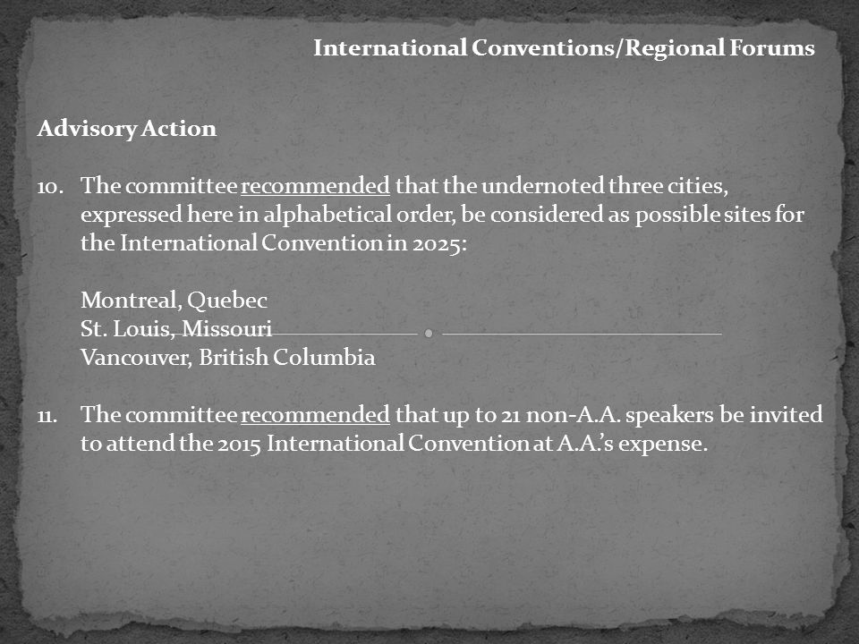 International Conventions/Regional Forums Advisory Action 10.The committee recommended that the undernoted three cities, expressed here in alphabetical order, be considered as possible sites for the International Convention in 2025: Montreal, Quebec St.