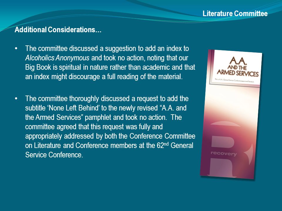 Additional Considerations… The committee discussed a suggestion to add an index to Alcoholics Anonymous and took no action, noting that our Big Book is spiritual in nature rather than academic and that an index might discourage a full reading of the material.