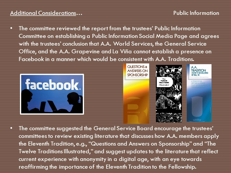 Additional Considerations… The committee reviewed the report from the trustees' Public Information Committee on establishing a Public Information Social Media Page and agrees with the trustees' conclusion that A.A.