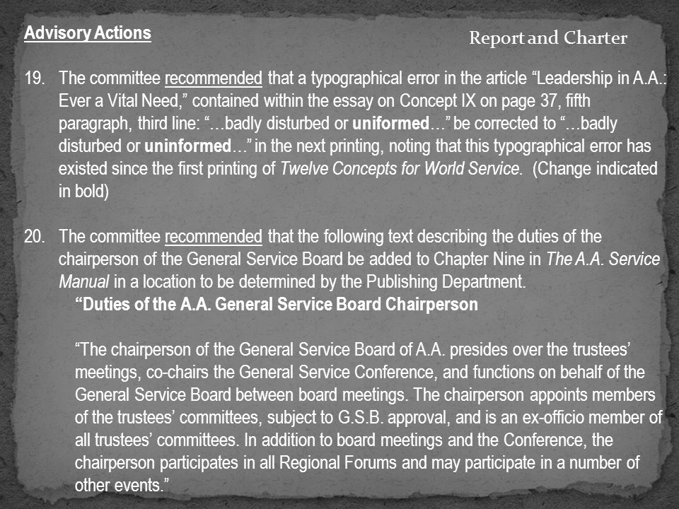 Advisory Actions 19.The committee recommended that a typographical error in the article Leadership in A.A.: Ever a Vital Need, contained within the essay on Concept IX on page 37, fifth paragraph, third line: …badly disturbed or uniformed … be corrected to …badly disturbed or uninformed … in the next printing, noting that this typographical error has existed since the first printing of Twelve Concepts for World Service.