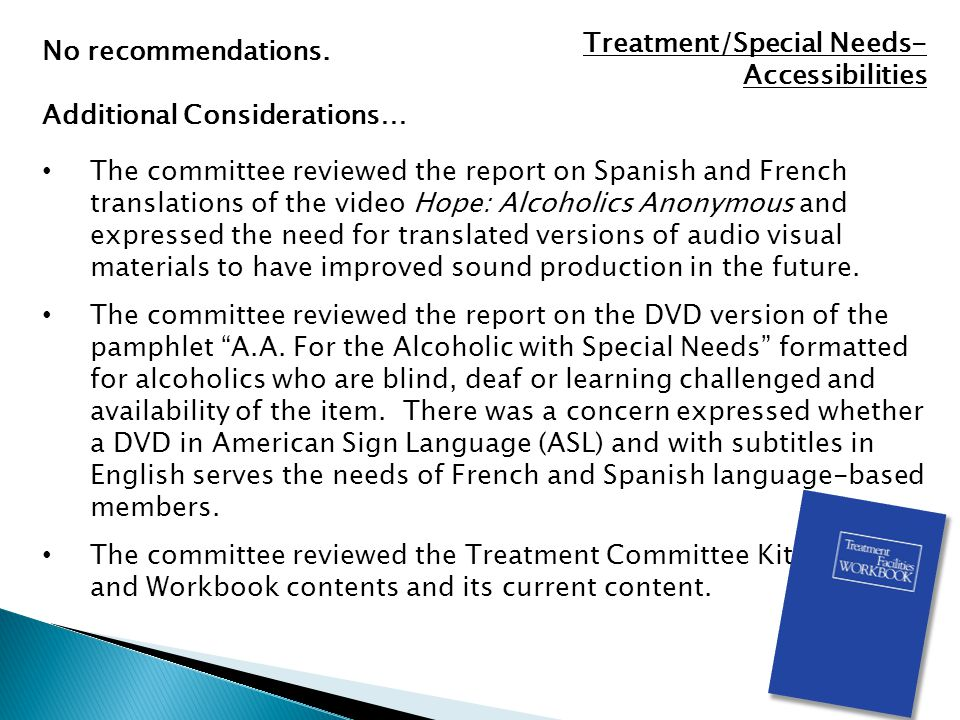 Treatment/Special Needs- Accessibilities The committee reviewed the report on Spanish and French translations of the video Hope: Alcoholics Anonymous and expressed the need for translated versions of audio visual materials to have improved sound production in the future.