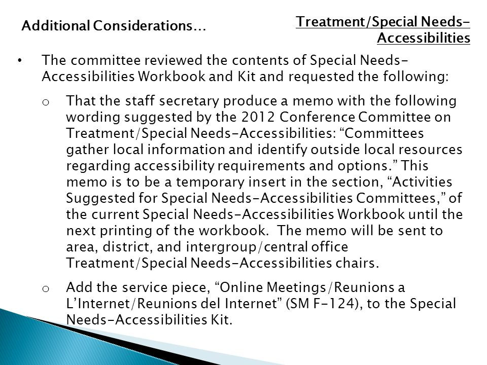 The committee reviewed the contents of Special Needs- Accessibilities Workbook and Kit and requested the following: o That the staff secretary produce a memo with the following wording suggested by the 2012 Conference Committee on Treatment/Special Needs-Accessibilities: Committees gather local information and identify outside local resources regarding accessibility requirements and options. This memo is to be a temporary insert in the section, Activities Suggested for Special Needs-Accessibilities Committees, of the current Special Needs-Accessibilities Workbook until the next printing of the workbook.