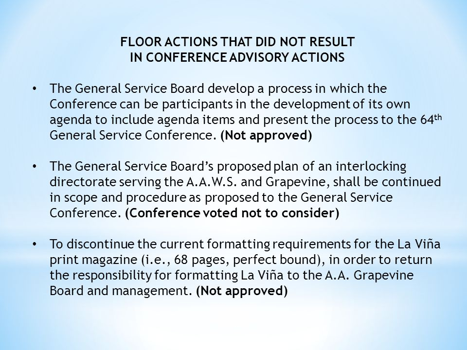 FLOOR ACTIONS THAT DID NOT RESULT IN CONFERENCE ADVISORY ACTIONS The General Service Board develop a process in which the Conference can be participants in the development of its own agenda to include agenda items and present the process to the 64 th General Service Conference.