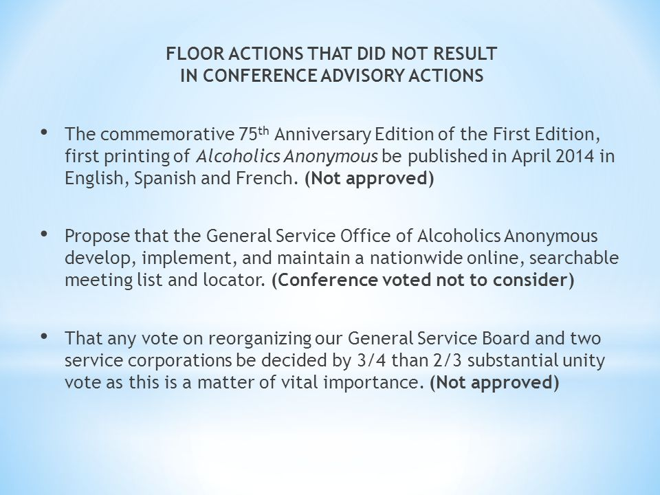 FLOOR ACTIONS THAT DID NOT RESULT IN CONFERENCE ADVISORY ACTIONS The commemorative 75 th Anniversary Edition of the First Edition, first printing of Alcoholics Anonymous be published in April 2014 in English, Spanish and French.