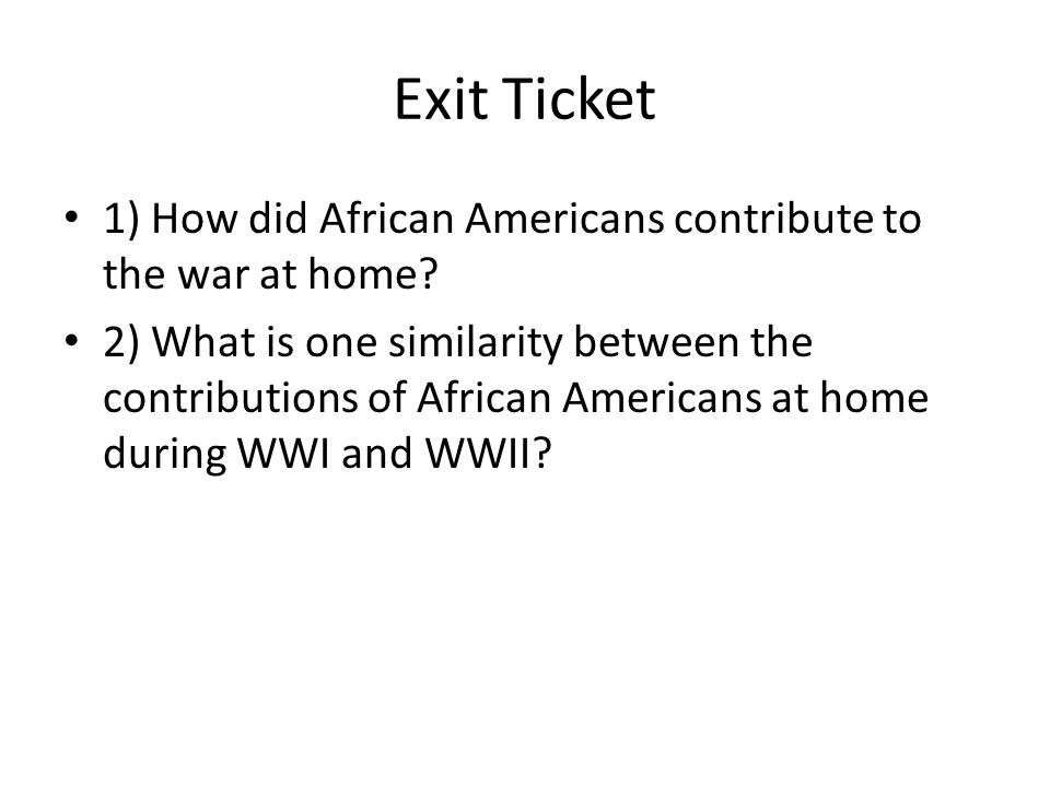 Exit Ticket 1) How did African Americans contribute to the war at home.