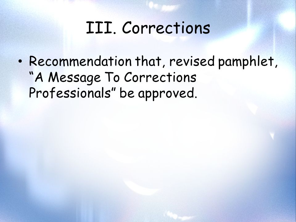 """III. Corrections Recommendation that, revised pamphlet, """"A Message To Corrections Professionals"""" be approved."""