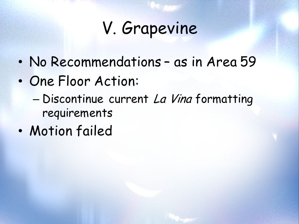 V. Grapevine No Recommendations – as in Area 59 One Floor Action: – Discontinue current La Vina formatting requirements Motion failed