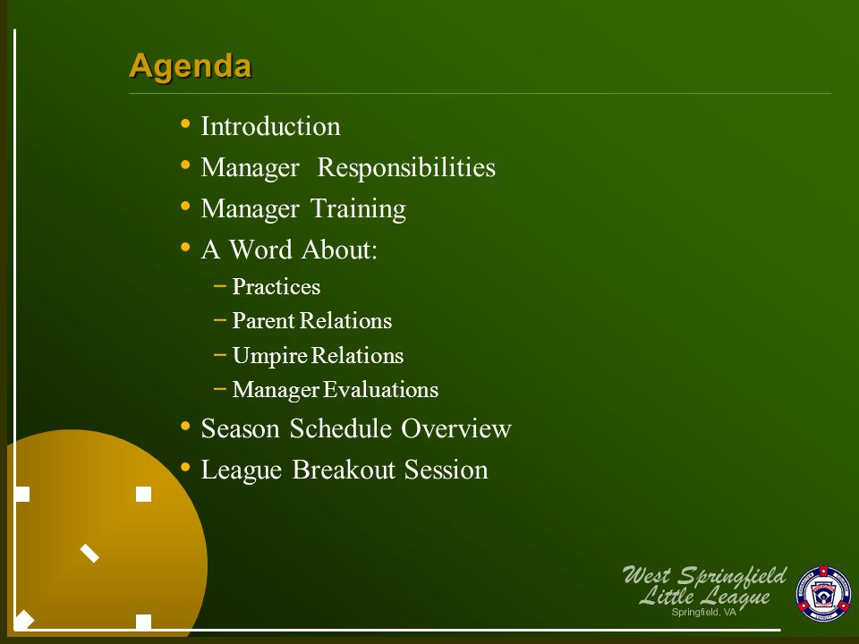 Agenda Introduction Manager Responsibilities Manager Training A Word About: - Practices - Parent Relations - Umpire Relations - Manager Evaluations Season Schedule Overview League Breakout Session