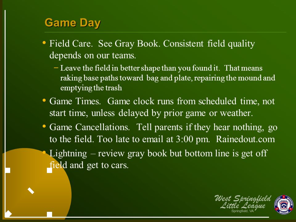 Game Day Field Care. See Gray Book. Consistent field quality depends on our teams. - Leave the field in better shape than you found it. That means rak