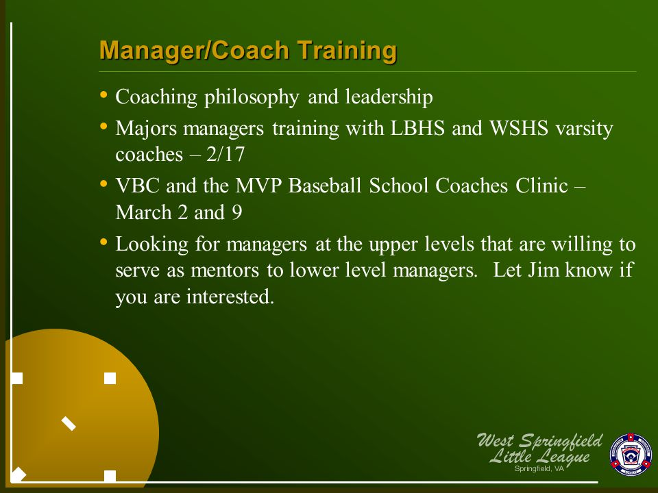 Manager/Coach Training Coaching philosophy and leadership Majors managers training with LBHS and WSHS varsity coaches – 2/17 VBC and the MVP Baseball School Coaches Clinic – March 2 and 9 Looking for managers at the upper levels that are willing to serve as mentors to lower level managers.