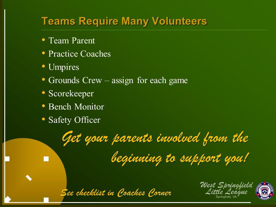 Teams Require Many Volunteers Team Parent Practice Coaches Umpires Grounds Crew – assign for each game Scorekeeper Bench Monitor Safety Officer Get yo