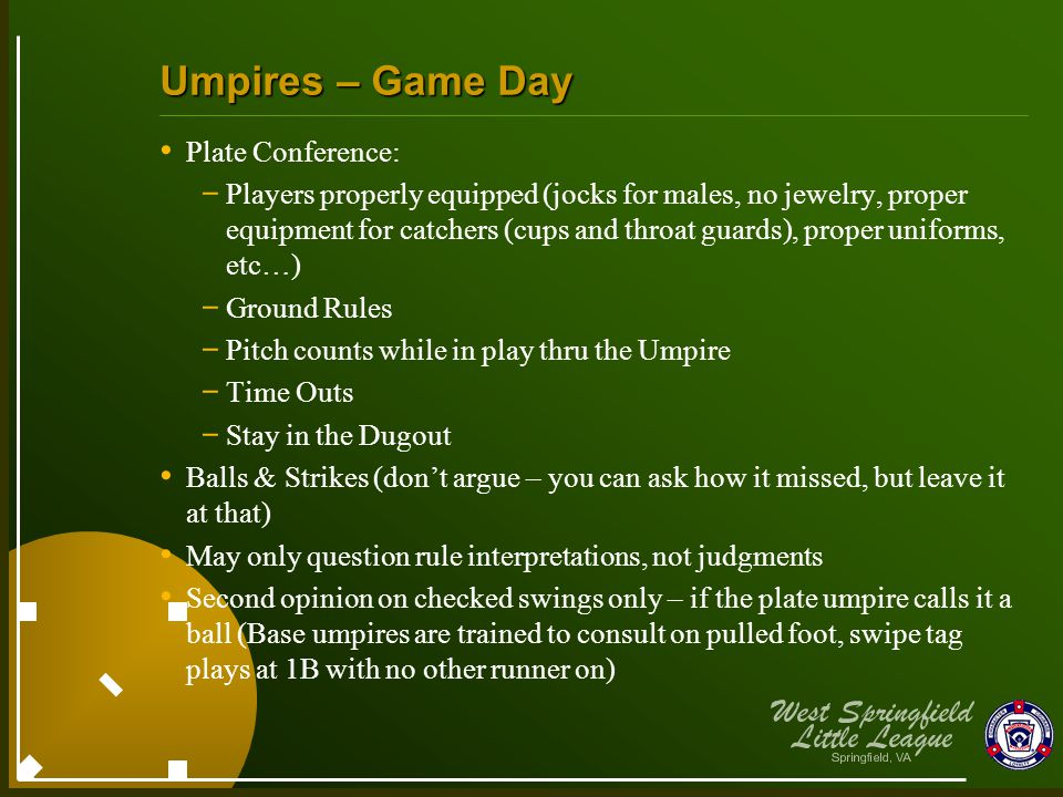 Umpires – Game Day Plate Conference: - Players properly equipped (jocks for males, no jewelry, proper equipment for catchers (cups and throat guards), proper uniforms, etc…) - Ground Rules - Pitch counts while in play thru the Umpire - Time Outs - Stay in the Dugout Balls & Strikes (don't argue – you can ask how it missed, but leave it at that) May only question rule interpretations, not judgments Second opinion on checked swings only – if the plate umpire calls it a ball (Base umpires are trained to consult on pulled foot, swipe tag plays at 1B with no other runner on)