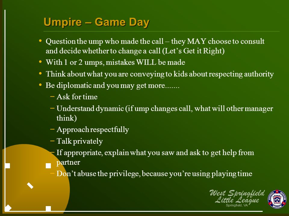 Question the ump who made the call – they MAY choose to consult and decide whether to change a call (Let's Get it Right) With 1 or 2 umps, mistakes WILL be made Think about what you are conveying to kids about respecting authority Be diplomatic and you may get more.......
