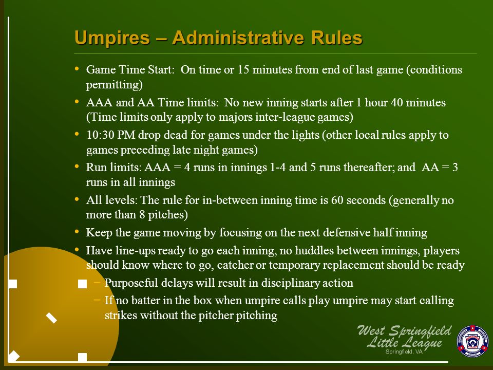 Umpires – Administrative Rules Game Time Start: On time or 15 minutes from end of last game (conditions permitting) AAA and AA Time limits: No new inning starts after 1 hour 40 minutes (Time limits only apply to majors inter-league games) 10:30 PM drop dead for games under the lights (other local rules apply to games preceding late night games) Run limits: AAA = 4 runs in innings 1-4 and 5 runs thereafter; and AA = 3 runs in all innings All levels: The rule for in-between inning time is 60 seconds (generally no more than 8 pitches) Keep the game moving by focusing on the next defensive half inning Have line-ups ready to go each inning, no huddles between innings, players should know where to go, catcher or temporary replacement should be ready - Purposeful delays will result in disciplinary action - If no batter in the box when umpire calls play umpire may start calling strikes without the pitcher pitching