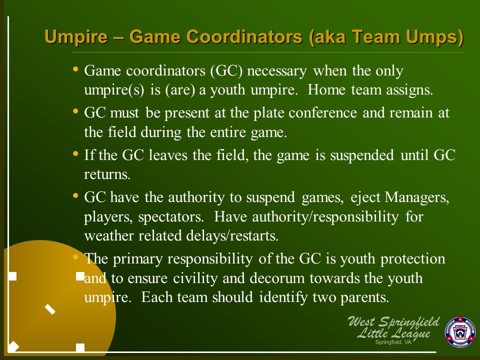 Umpire – Game Coordinators (aka Team Umps) Game coordinators (GC) necessary when the only umpire(s) is (are) a youth umpire. Home team assigns. GC mus