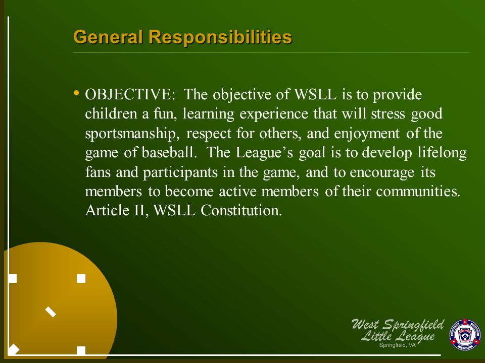 General Responsibilities OBJECTIVE: The objective of WSLL is to provide children a fun, learning experience that will stress good sportsmanship, respect for others, and enjoyment of the game of baseball.