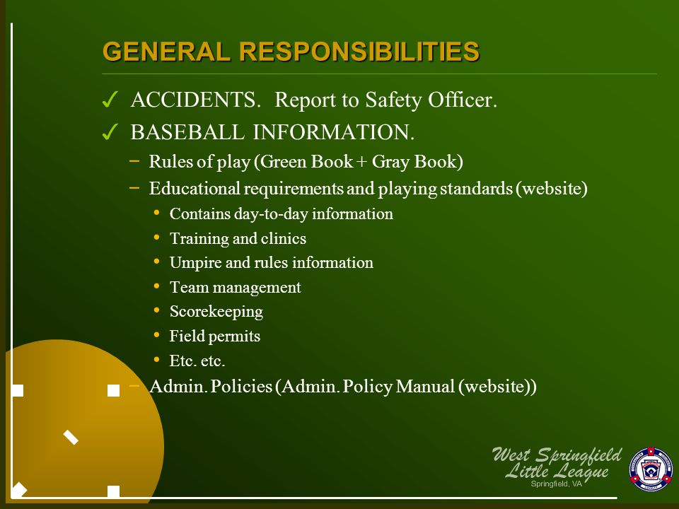 GENERAL RESPONSIBILITIES ✓ ACCIDENTS. Report to Safety Officer. ✓ BASEBALL INFORMATION. - Rules of play (Green Book + Gray Book) - Educational requir
