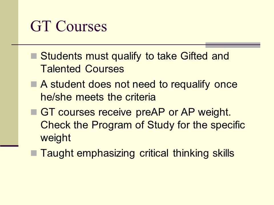 GT Courses Students must qualify to take Gifted and Talented Courses A student does not need to requalify once he/she meets the criteria GT courses receive preAP or AP weight.