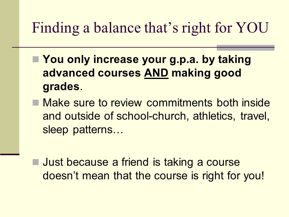 Finding a balance that's right for YOU You only increase your g.p.a. by taking advanced courses AND making good grades. Make sure to review commitment