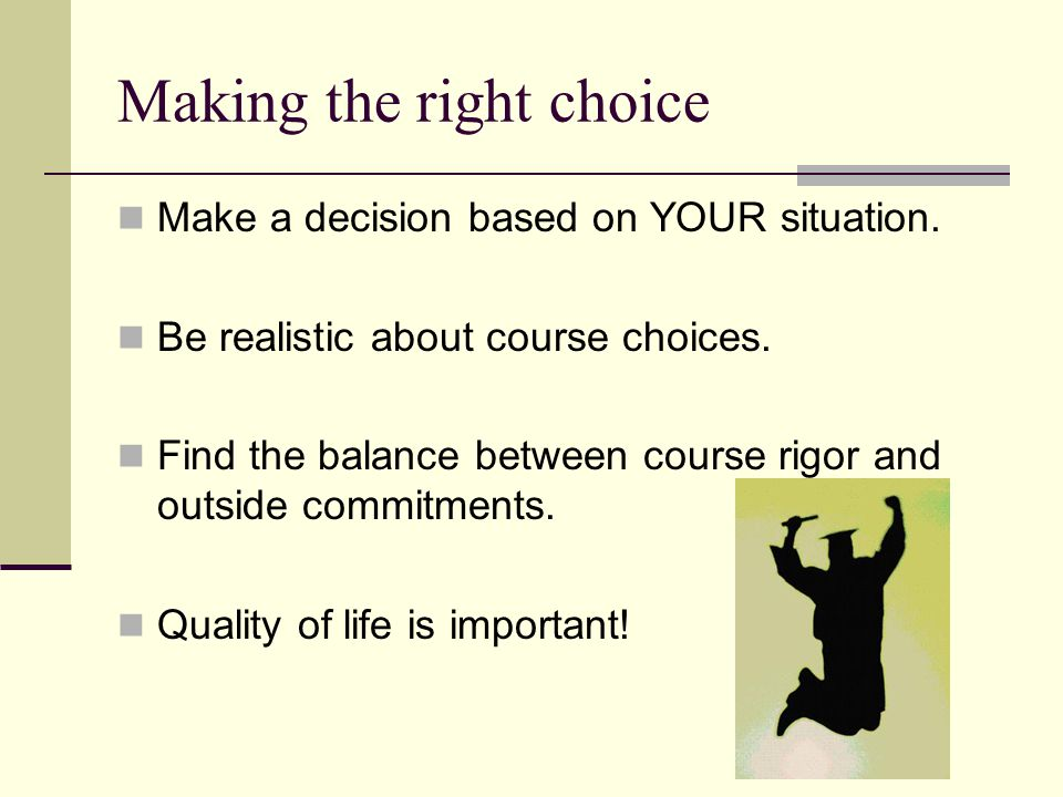 Making the right choice Make a decision based on YOUR situation. Be realistic about course choices. Find the balance between course rigor and outside