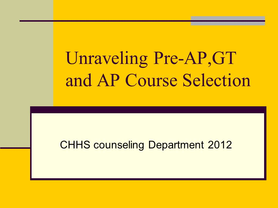 Unraveling Pre-AP,GT and AP Course Selection CHHS counseling Department 2012