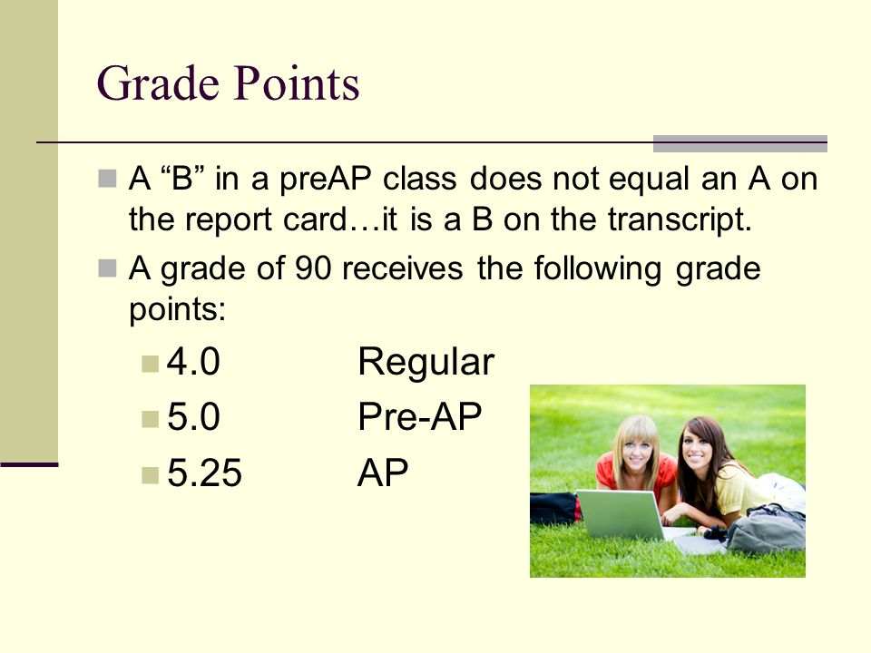 """Grade Points A """"B"""" in a preAP class does not equal an A on the report card…it is a B on the transcript. A grade of 90 receives the following grade poi"""