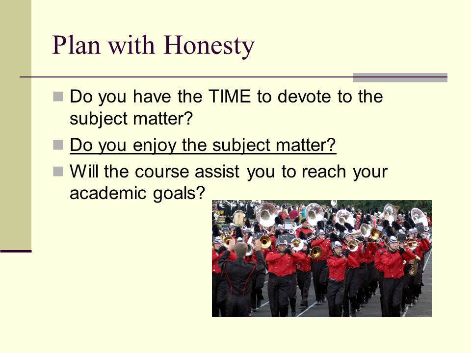 Plan with Honesty Do you have the TIME to devote to the subject matter? Do you enjoy the subject matter? Will the course assist you to reach your acad