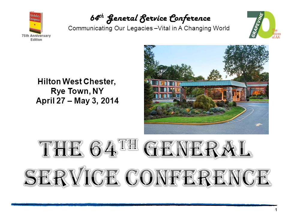 1 64 th General Service Conference Communicating Our Legacies –Vital in A Changing World Hilton West Chester, Rye Town, NY April 27 – May 3, 2014
