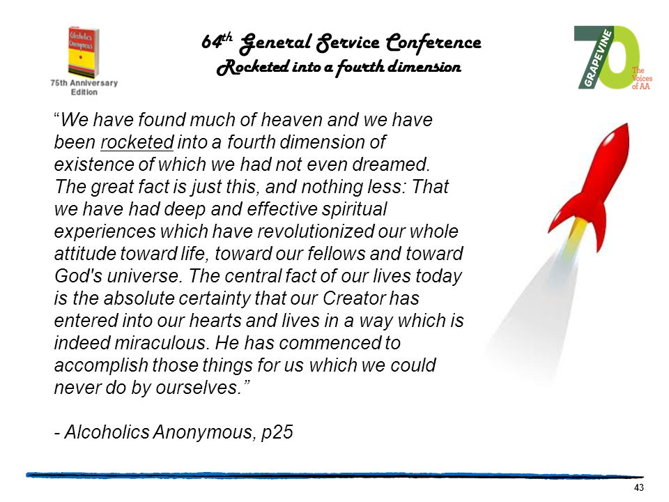 43 64 th General Service Conference Rocketed into a fourth dimension We have found much of heaven and we have been rocketed into a fourth dimension of existence of which we had not even dreamed.
