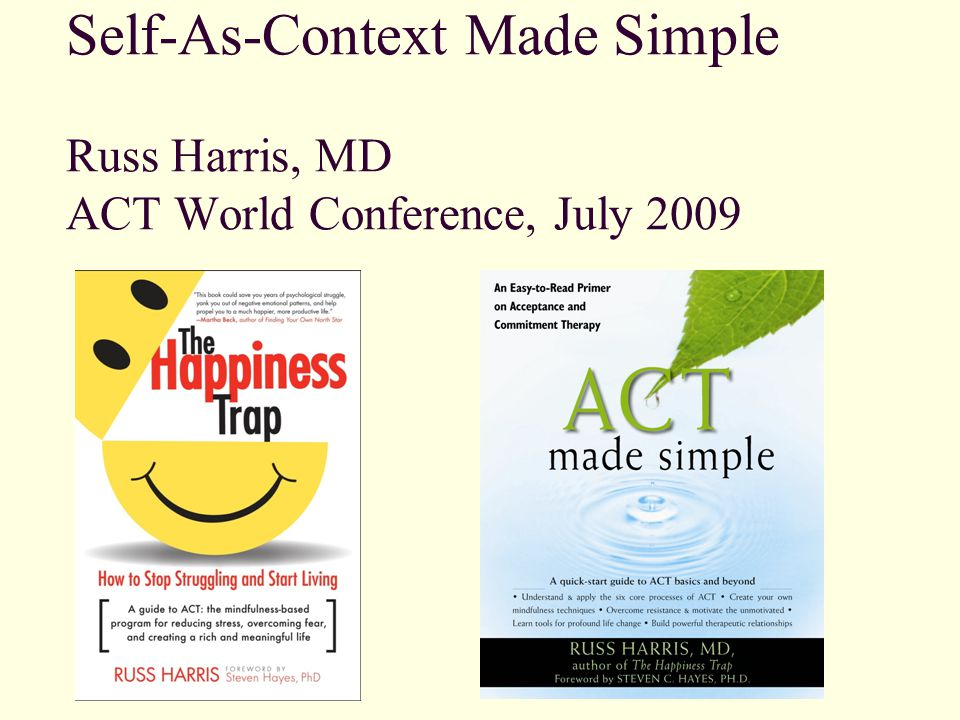 Self-As-Context Made Simple Russ Harris, MD ACT World Conference, July 2009