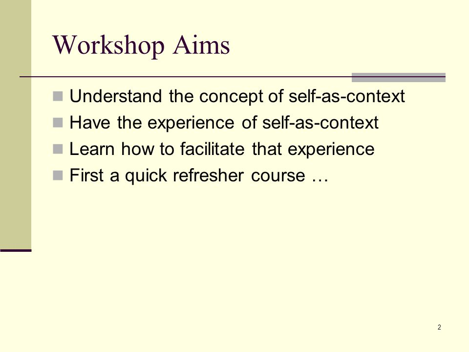 2 Workshop Aims Understand the concept of self-as-context Have the experience of self-as-context Learn how to facilitate that experience First a quick