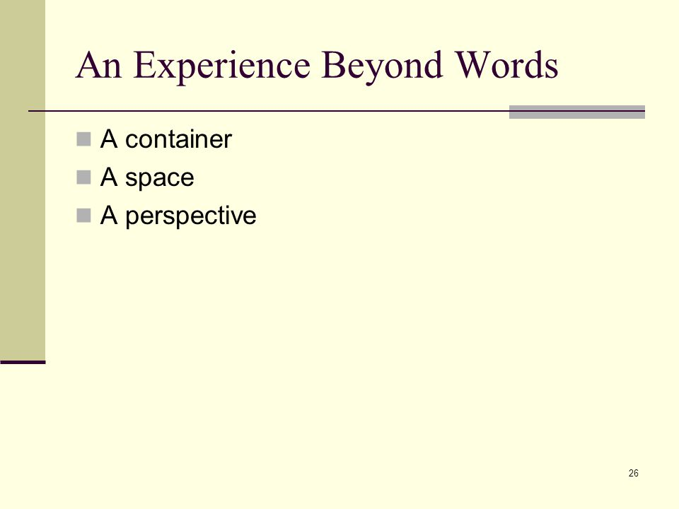26 An Experience Beyond Words A container A space A perspective