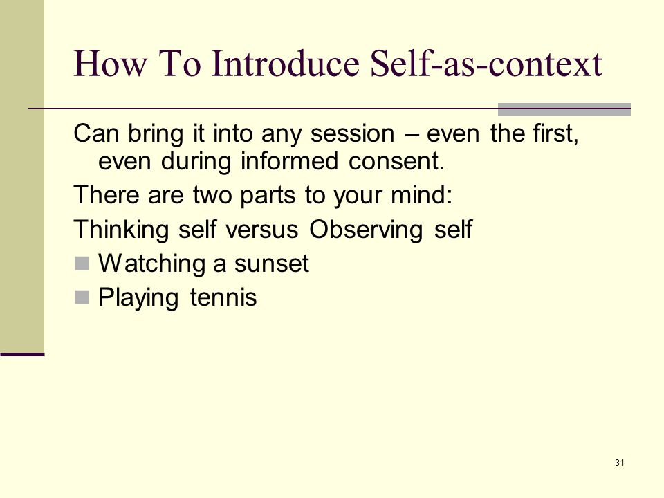 31 How To Introduce Self-as-context Can bring it into any session – even the first, even during informed consent. There are two parts to your mind: Th
