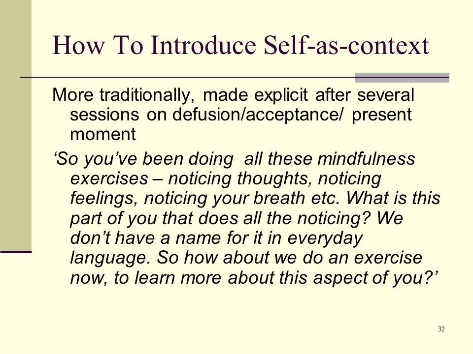 32 How To Introduce Self-as-context More traditionally, made explicit after several sessions on defusion/acceptance/ present moment 'So you've been do