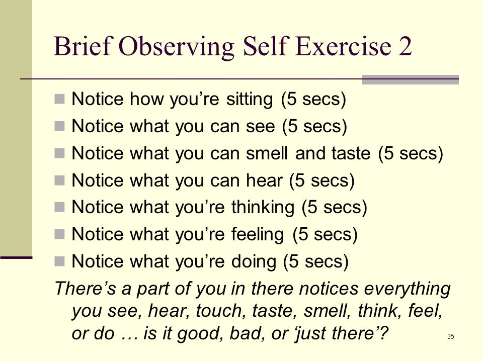 35 Brief Observing Self Exercise 2 Notice how you're sitting (5 secs) Notice what you can see (5 secs) Notice what you can smell and taste (5 secs) No