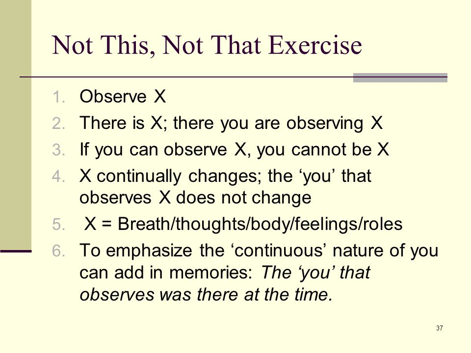37 Not This, Not That Exercise 1. Observe X 2. There is X; there you are observing X 3. If you can observe X, you cannot be X 4. X continually changes
