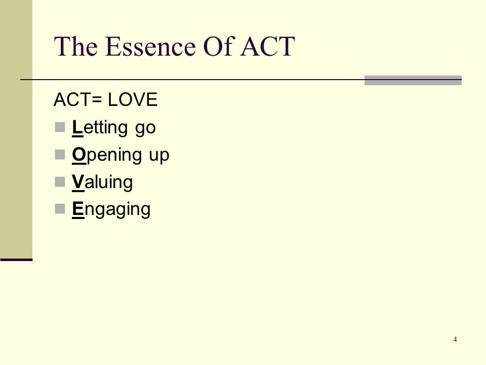 5 ACT In A Nutshell Psychological Flexibility Be present, Open up Do what matters The Present Moment Be Here Now Defusion Watch Your Thinking Acceptance Open Up Values Know What Matters Committed Action Do What It Takes Self-as-context Pure Awareness