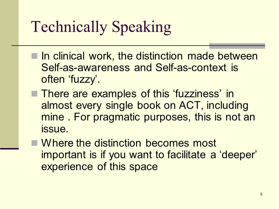 8 Technically Speaking In clinical work, the distinction made between Self-as-awareness and Self-as-context is often 'fuzzy'. There are examples of th