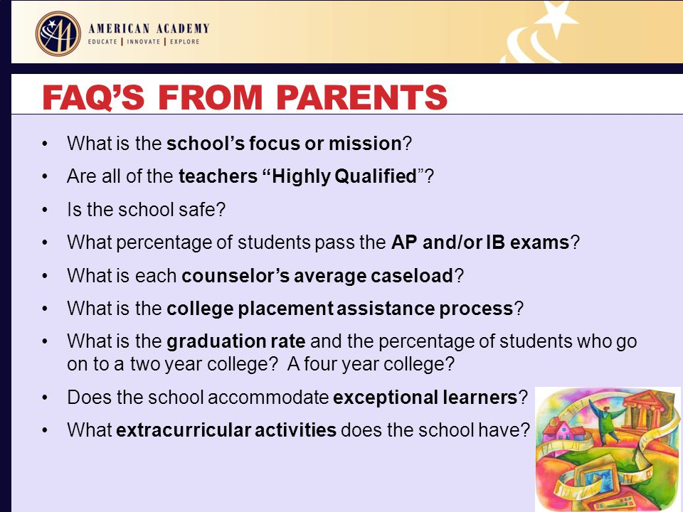 "FAQ'S FROM PARENTS What is the school's focus or mission? Are all of the teachers ""Highly Qualified""? Is the school safe? What percentage of students"