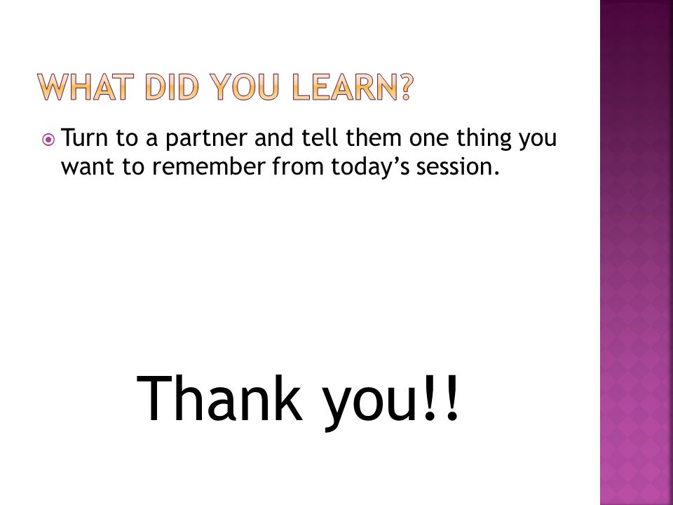  Turn to a partner and tell them one thing you want to remember from today's session. Thank you!!