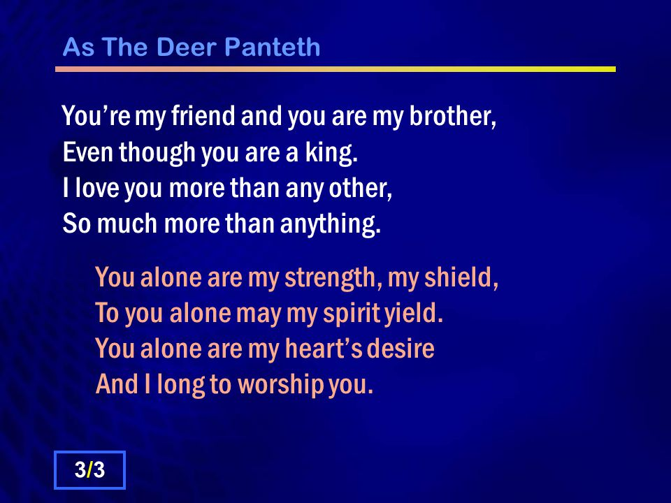 As The Deer Panteth You're my friend and you are my brother, Even though you are a king.