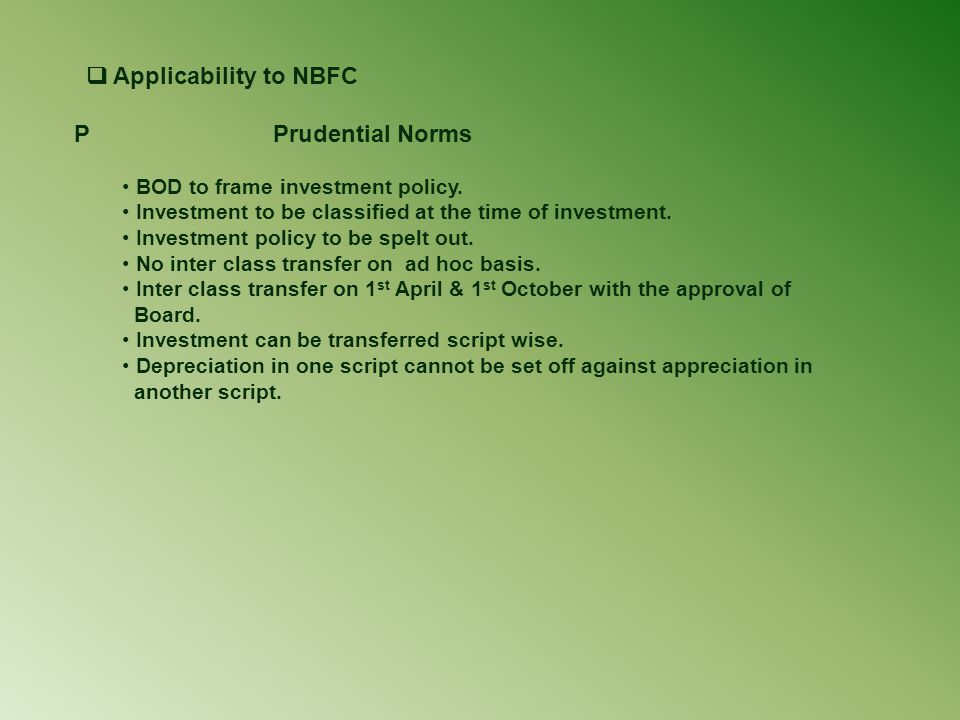  Applicability to NBFC P Prudential Norms BOD to frame investment policy. Investment to be classified at the time of investment. Investment policy to