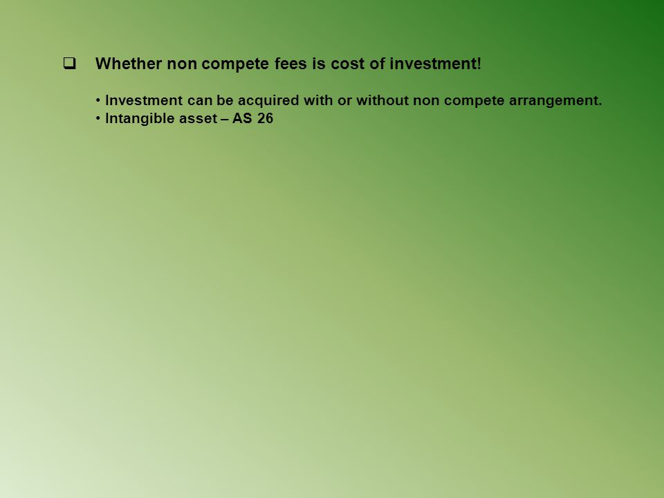  Whether non compete fees is cost of investment! Investment can be acquired with or without non compete arrangement. Intangible asset – AS 26