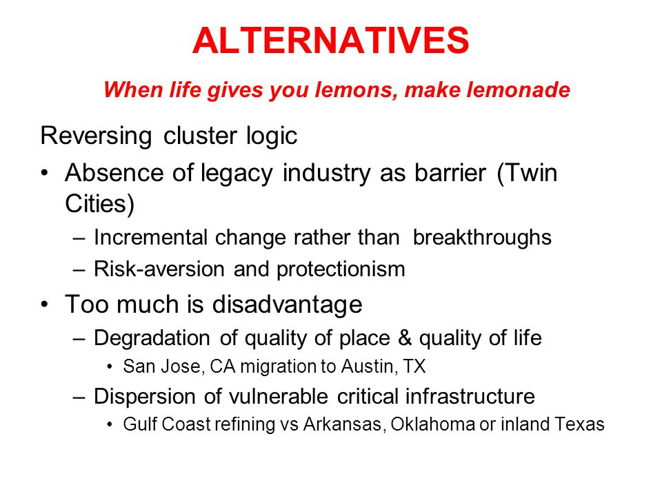 ALTERNATIVES When life gives you lemons, make lemonade Reversing cluster logic Absence of legacy industry as barrier (Twin Cities) –Incremental change rather than breakthroughs –Risk-aversion and protectionism Too much is disadvantage –Degradation of quality of place & quality of life San Jose, CA migration to Austin, TX –Dispersion of vulnerable critical infrastructure Gulf Coast refining vs Arkansas, Oklahoma or inland Texas
