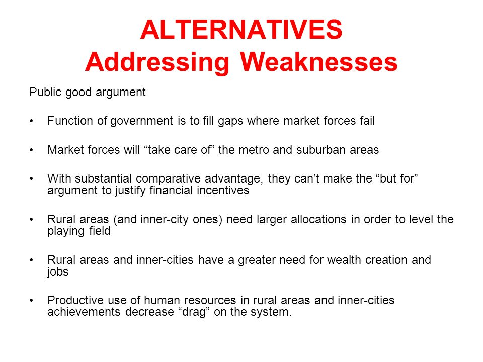 ALTERNATIVES Addressing Weaknesses Public good argument Function of government is to fill gaps where market forces fail Market forces will take care of the metro and suburban areas With substantial comparative advantage, they can't make the but for argument to justify financial incentives Rural areas (and inner-city ones) need larger allocations in order to level the playing field Rural areas and inner-cities have a greater need for wealth creation and jobs Productive use of human resources in rural areas and inner-cities achievements decrease drag on the system.